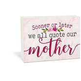 Sooner Or Later We All Quote Our Mother