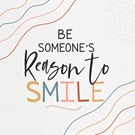 Be Someone's Reason To Smile